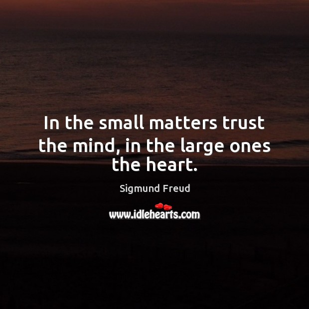 In the small matters trust the mind, in the large ones the heart. Sigmund Freud Picture Quote