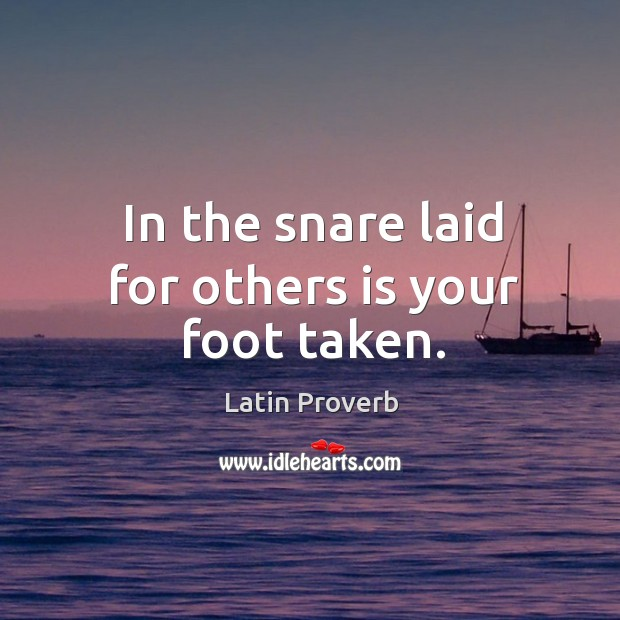 In the snare laid for others is your foot taken. Image