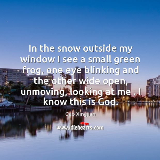 In the snow outside my window I see a small green frog, Gao Xingjian Picture Quote