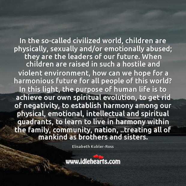 In the so-called civilized world, children are physically, sexually and/or emotionally Elisabeth Kubler-Ross Picture Quote