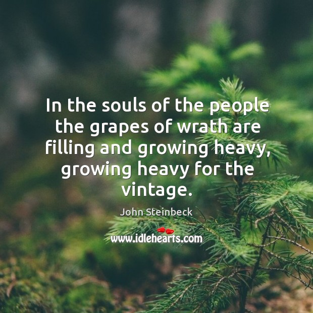 In the souls of the people the grapes of wrath are filling and growing heavy, growing heavy for the vintage. Image
