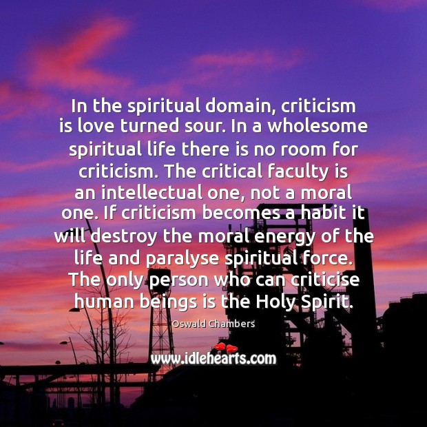 In the spiritual domain, criticism is love turned sour. In a wholesome Oswald Chambers Picture Quote