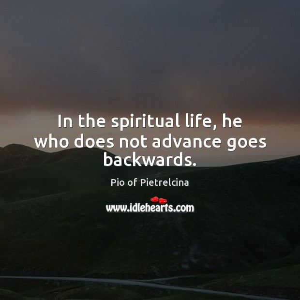 In the spiritual life, he who does not advance goes backwards. Pio of Pietrelcina Picture Quote