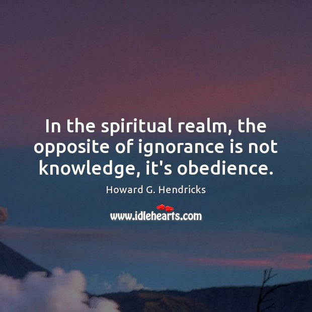 In the spiritual realm, the opposite of ignorance is not knowledge, it's obedience. Howard G. Hendricks Picture Quote