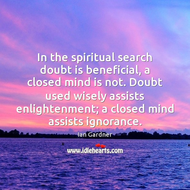 Ian Gardner Picture Quote image saying: In the spiritual search doubt is beneficial, a closed mind is not.