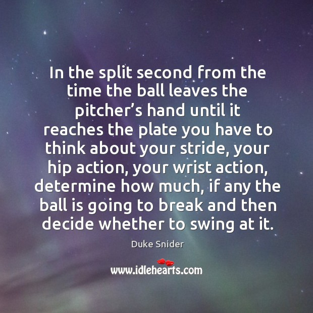 In the split second from the time the ball leaves the pitcher's hand until it reaches the plate Duke Snider Picture Quote