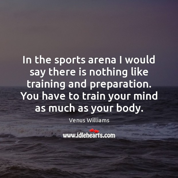 In the sports arena I would say there is nothing like training Venus Williams Picture Quote