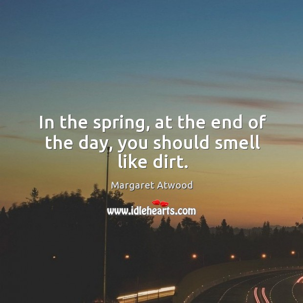 In the spring, at the end of the day, you should smell like dirt. Image