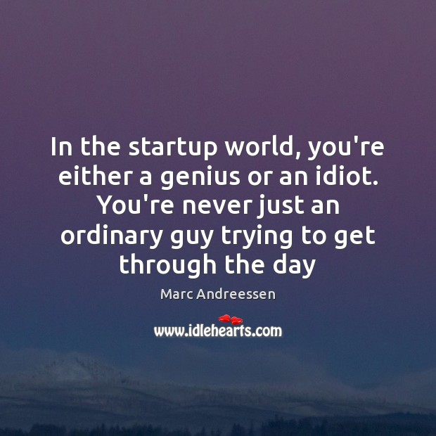 In the startup world, you're either a genius or an idiot. You're Marc Andreessen Picture Quote