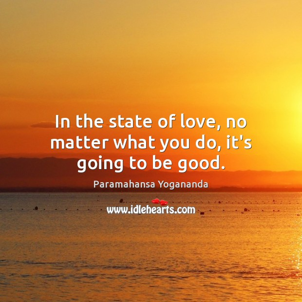 In the state of love, no matter what you do, it's going to be good. Paramahansa Yogananda Picture Quote