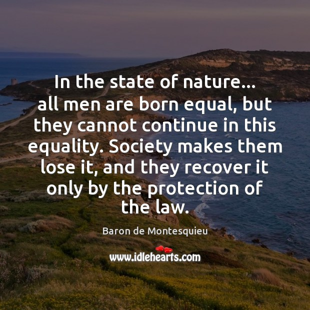 In the state of nature… all men are born equal, but they Baron de Montesquieu Picture Quote
