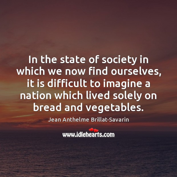In the state of society in which we now find ourselves, it Jean Anthelme Brillat-Savarin Picture Quote