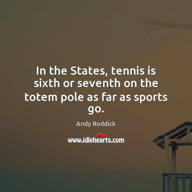 In the States, tennis is sixth or seventh on the totem pole as far as sports go. Andy Roddick Picture Quote