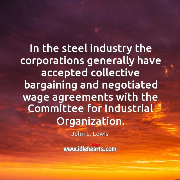 In the steel industry the corporations generally have accepted collective John L. Lewis Picture Quote