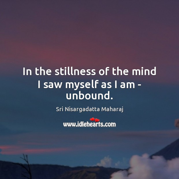 In the stillness of the mind I saw myself as I am – unbound. Image