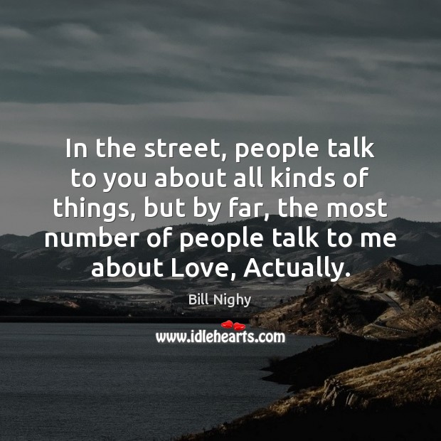 In the street, people talk to you about all kinds of things, Bill Nighy Picture Quote