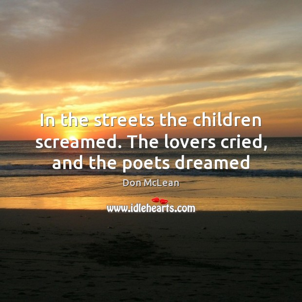 In the streets the children screamed. The lovers cried, and the poets dreamed Don McLean Picture Quote