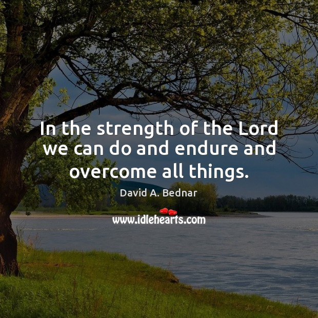 In the strength of the Lord we can do and endure and overcome all things. David A. Bednar Picture Quote
