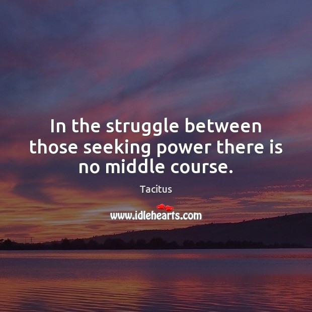 In the struggle between those seeking power there is no middle course. Image