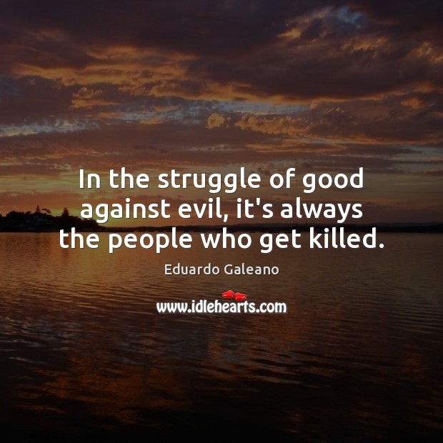 In the struggle of good against evil, it's always the people who get killed. Eduardo Galeano Picture Quote