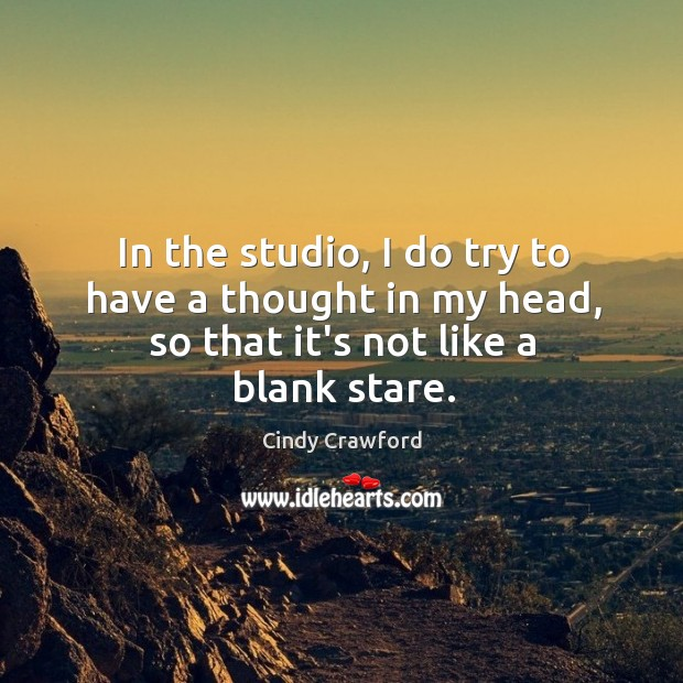 In the studio, I do try to have a thought in my head, so that it's not like a blank stare. Cindy Crawford Picture Quote