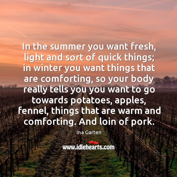 In the summer you want fresh, light and sort of quick things; in winter you want things that are Ina Garten Picture Quote