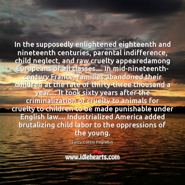 In the supposedly enlightened eighteenth and nineteenth centuries, parental indifference, child neglect, Letty Cottin Pogrebin Picture Quote