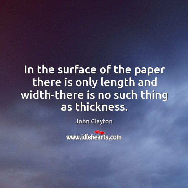 In the surface of the paper there is only length and width-there is no such thing as thickness. John Clayton Picture Quote