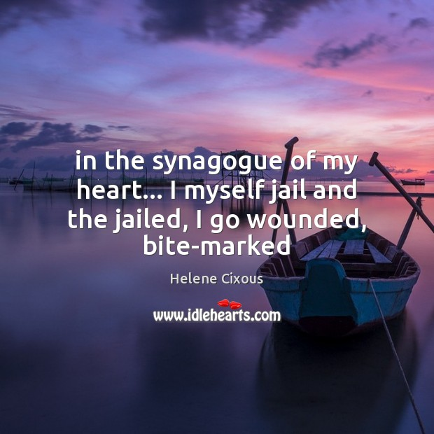 In the synagogue of my heart… I myself jail and the jailed, I go wounded, bite-marked Image