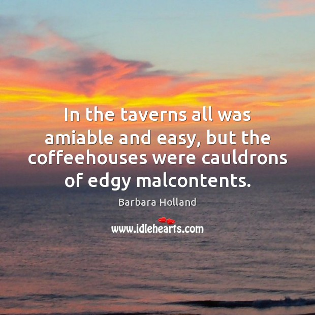 In the taverns all was amiable and easy, but the coffeehouses were Image