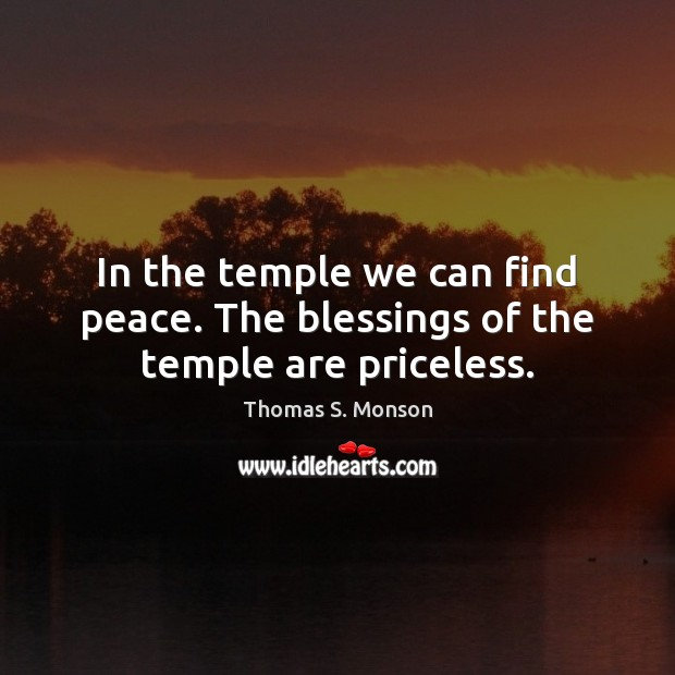 In the temple we can find peace. The blessings of the temple are priceless. Thomas S. Monson Picture Quote