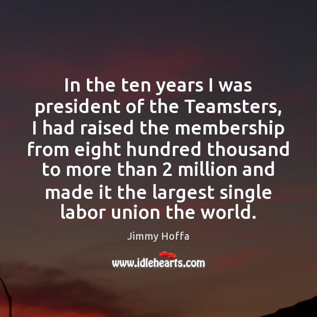 Image about In the ten years I was president of the Teamsters, I had
