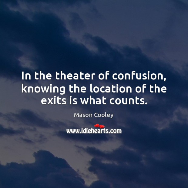 In the theater of confusion, knowing the location of the exits is what counts. Image