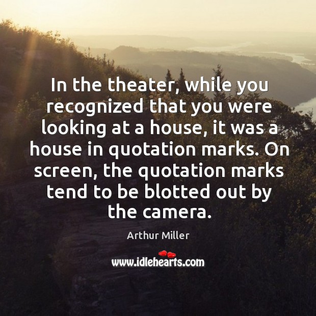 In the theater, while you recognized that you were looking at a house, it was a house Image