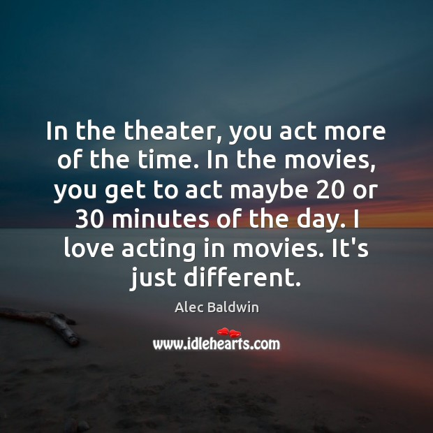 Image, In the theater, you act more of the time. In the movies,