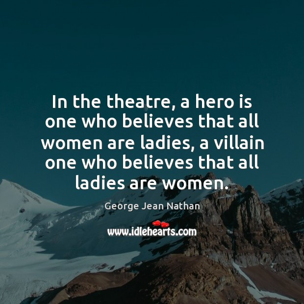 In the theatre, a hero is one who believes that all women Image