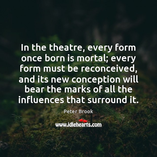 Image, In the theatre, every form once born is mortal; every form must