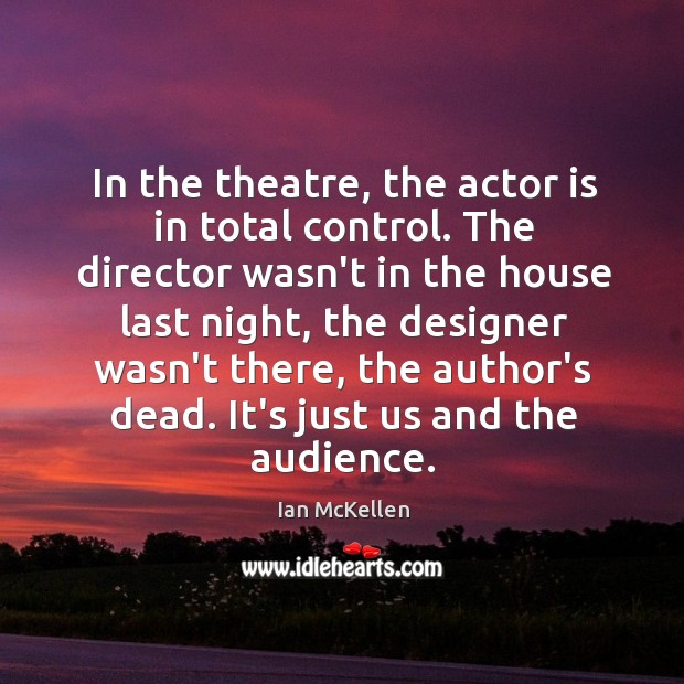 In the theatre, the actor is in total control. The director wasn't Ian McKellen Picture Quote