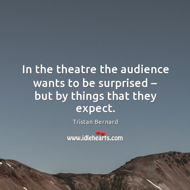 In the theatre the audience wants to be surprised – but by things that they expect. Image