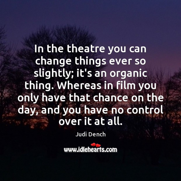 In the theatre you can change things ever so slightly; it's an Judi Dench Picture Quote