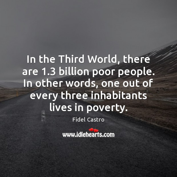In the Third World, there are 1.3 billion poor people. In other words, Fidel Castro Picture Quote