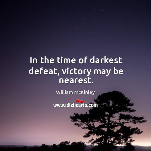 In the time of darkest defeat, victory may be nearest. Image