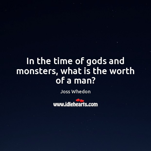 Image, In the time of Gods and monsters, what is the worth of a man?