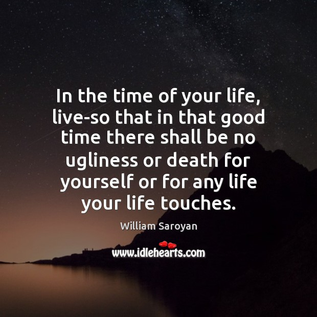 In the time of your life, live-so that in that good time William Saroyan Picture Quote