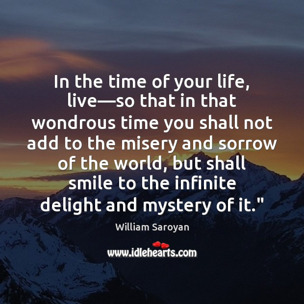 In the time of your life, live—so that in that wondrous William Saroyan Picture Quote