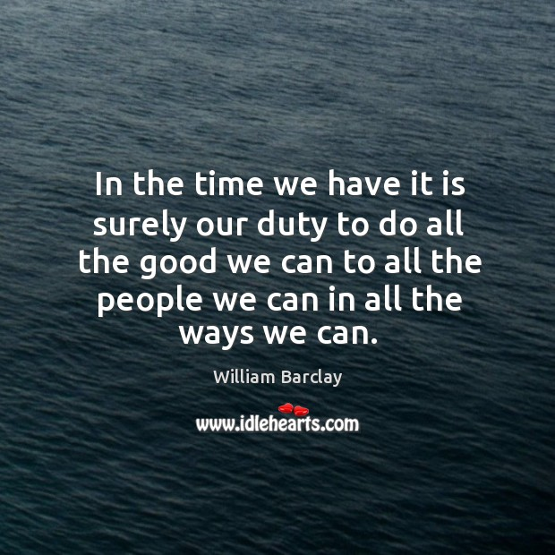 In the time we have it is surely our duty to do all the good we can to all the Image
