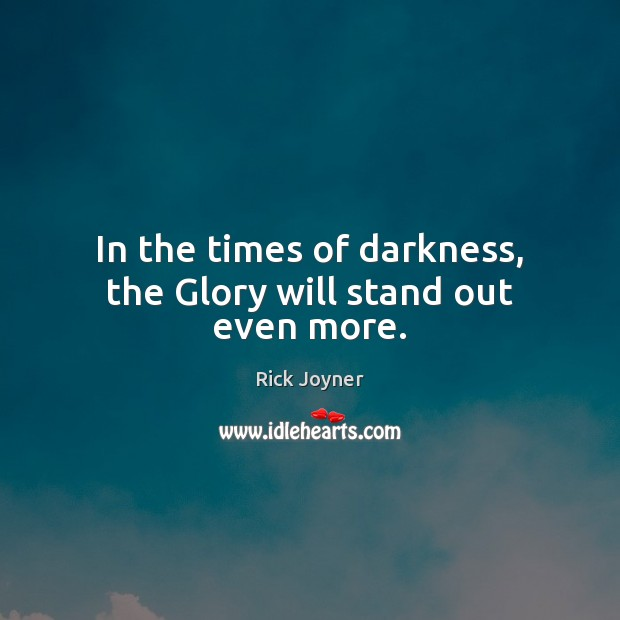 In the times of darkness, the Glory will stand out even more. Rick Joyner Picture Quote