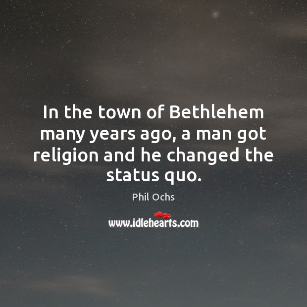 In the town of Bethlehem many years ago, a man got religion and he changed the status quo. Phil Ochs Picture Quote