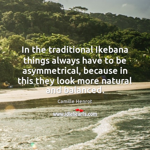 In the traditional Ikebana things always have to be asymmetrical, because in Camille Henrot Picture Quote