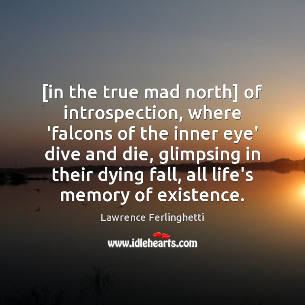 [in the true mad north] of introspection, where 'falcons of the inner Lawrence Ferlinghetti Picture Quote